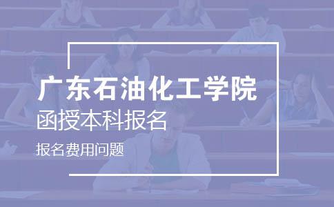 广东石油化工学院函授本科报名费用是多少