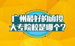 广州最好的函授大专院校是哪个
