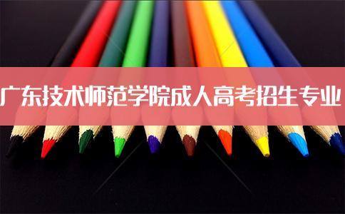 广州成人高考网_2019年广东技术师范学院成人高考招生专业介绍_广州成考网