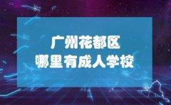 广州花都区哪里有成人学校