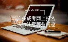 广州成考网上报名应该注意哪些问题?