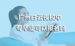 广州白云夜校中专毕业可以报名吗