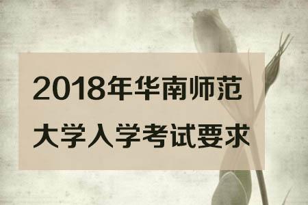 2018年华南师范大学入学考试要求