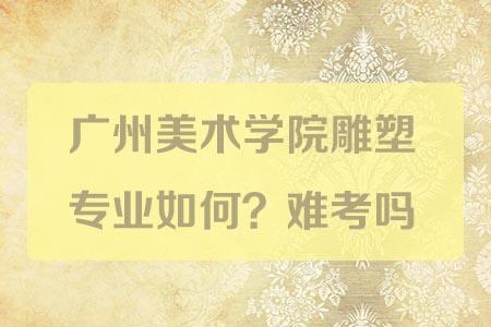 广州美术学院雕塑专业如何?难考吗