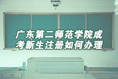 广东第二师范学院成考新生注册如何办理