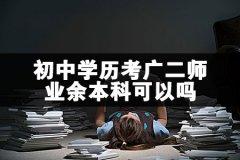 初中学历考广二师业余本科可以吗