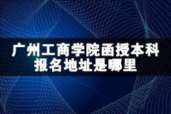 广州工商学院函授本科报名地址是哪里