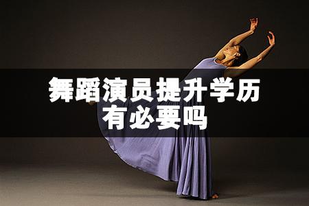 舞蹈演员提升学历有必要吗
