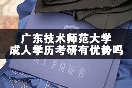 广东技术师范大学成人学历考研有优势吗