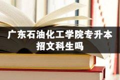 广东石油化工学院专升本招文科生吗