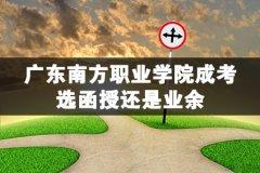 广东南方职业学院成考,选函授还是业余