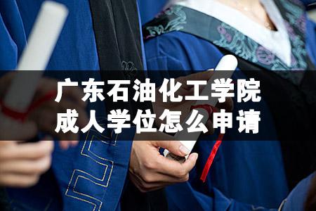 广东石油化工学院成人学位怎么申请