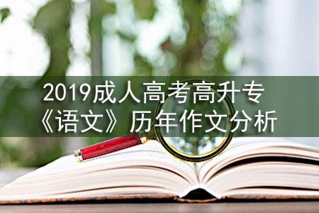 2019成人高考高升专《语文》历年作文分析