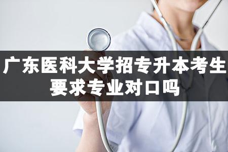 广东医科大学招专升本考生要求专业对口吗