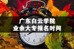 广东白云学院业余大专报名时间