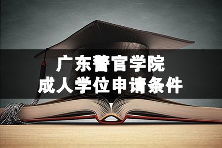 广东警官学院成人学位申请条件