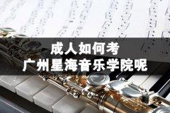 成人如何考广州星海音乐学院呢