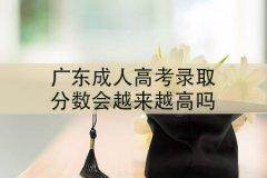 广东成人高考录取分数会越来越高吗