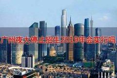 广州夜大停止招生2019年会实行吗