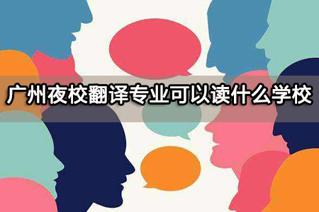 广州夜校翻译专业可以读什么学校