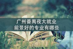 广州番禺夜大就业前景好的专业有哪些