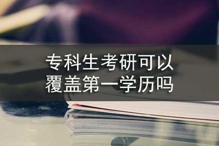 专科生考研可以覆盖第一学历吗
