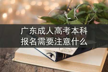 广东成人高考本科报名需要注意什么