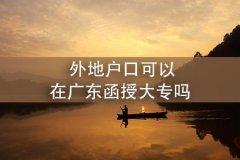 外地户口可以在广东函授大专吗