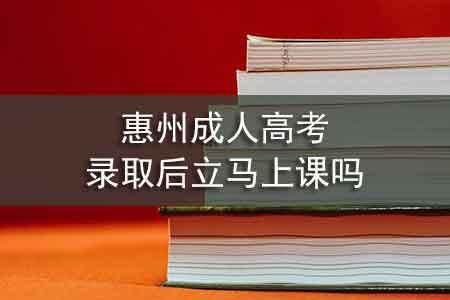 惠州成人高考录取后立马上课吗