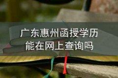 广东惠州函授学历能在网上查询吗
