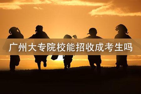 广州大专院校能招收成考生吗