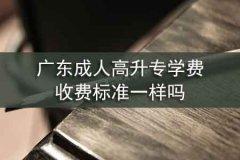 广东成人高升专学费收费标准一样吗