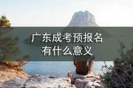 广东成考预报名有什么意义