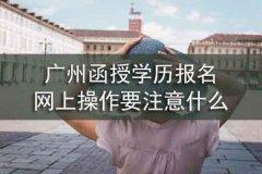 广州函授学历报名网上操作要注意什么