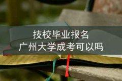 技校毕业报名广州大学成考可以吗