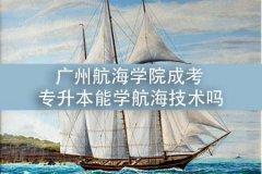 广州航海学院成考专升本能学航海技术吗