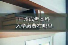 广州成考本科入学缴费在哪里