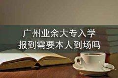 广州业余大专入学报到需要本人到场吗