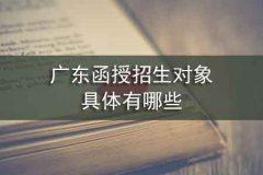 广东函授招生对象具体有哪些