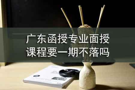 广东函授专业面授课程要一期不落吗