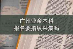 广州业余本科报名要指纹采集吗