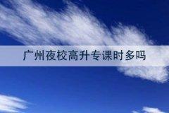 广州夜校高升专课时多吗