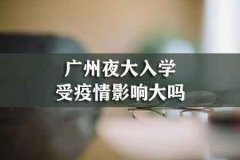 广州夜大入学受疫情影响大吗
