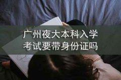 广州夜大本科入学考试要带身份证吗