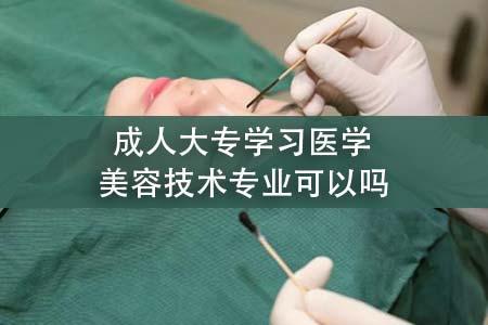 成人大专学习医学美容技术专业可以吗