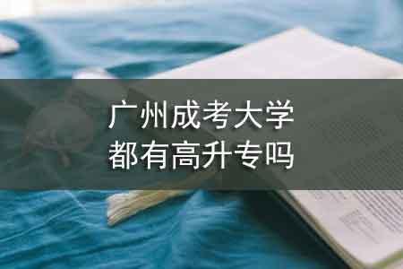 广州成考大学都有高升专吗