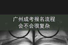 广州成考报名流程会不会很复杂