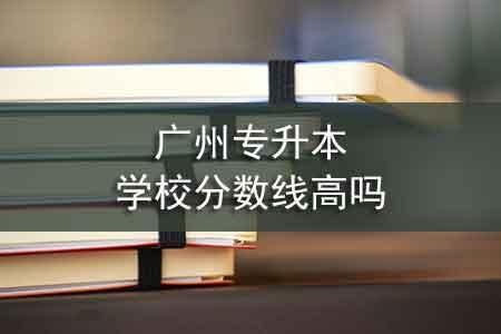 广州专升本学校分数线高吗