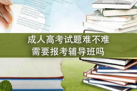 成人高考试题难不难,需要报考辅导班吗