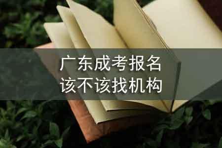 广东成考报名该不该找机构